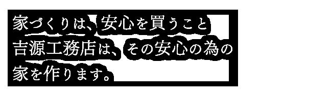 家づくりは、安心を買うこと吉源工務店は、その安心の為の家を作ります。